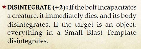 The Power Modifier that makes a bolt disintegrate a target in Pathfinder® for Savage Worlds. Disintegrate (+2) If the bolt incapacitates a creature, it immediately dies, and its body disintegrates. If the target is an object, everything in a Small Blast Template disintegrates.