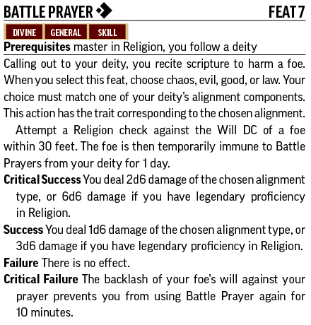 Battle Prayer [one-action]Feat 7 Divine, General, Skill Prerequisites master in Religion, you follow a deity Calling out to your deity, you recite scripture to harm a foe. When you select this feat, choose chaos, evil, good, or law. Your choice must match one of your deity's alignment components. Attempt a Religion check against the Will DC of a foe within 30 feet. The foe is then temporarily immune to Battle Prayers from your deity for 1 day. Critical Success You deal 2d6 damage of the chosen alignment type, or 6d6 damage if you have legendary proficiency in Religion. Success You deal 1d6 damage of the chosen alignment type, or 3d6 damage if you have legendary proficiency in Religion. Failure There is no effect. Critical Failure The backlash of your foe's will against your prayer prevents you from using Battle Prayer again for 10 minutes.
