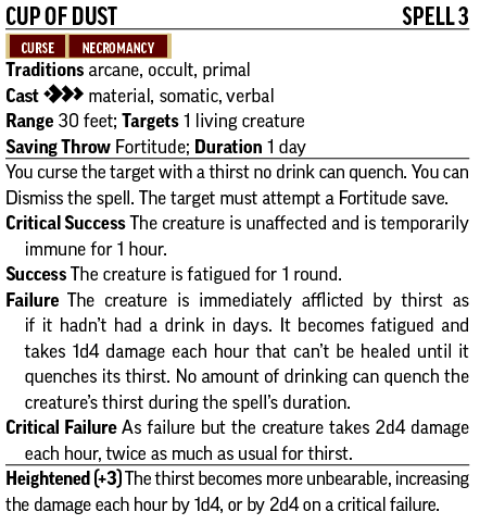 Cup of DustSpell 3 Curse, Necromancy Traditions arcane, occult, primal Cast [three-action] material, somatic, verbal Range 30 feet; Targets 1 living creature Saving Throw Fortitude; Duration 1 day You curse the target with a thirst no drink can quench. You can Dismiss the spell. The target must attempt a Fortitude save. Critical Success The creature is unaffected and is temporarily immune for 1 hour. Success The creature is fatigued for 1 round. Failure The creature is immediately afflicted by thirst as if it hadn't had a drink in days. It becomes fatigued and takes 1d4 damage each hour that can't be healed until it quenches its thirst. No amount of drinking can quench the creature's thirst during the spell's duration. Critical Failure As failure but the creature takes 2d4 damage each hour, twice as much as usual for thirst. Heightened (+3) The thirst becomes even more unbearable, increasing the damage each hour by 1d4, or by 2d4 on a critical failure.