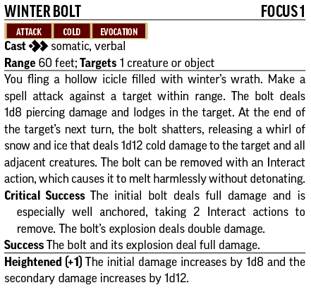 Winter BoltFocus 1 Attack, Cold, Evocation Cast [two-actions] (somatic, verbal) Range 60 feet; Targets 1 creature or object You fling a hollow icicle filled with winter's wrath. Make a spell attack against a target within range. The bolt deals 1d8 piercing damage and lodges in the target. At the end of the target's next turn, the bolt shatters, releasing a whirl of snow and ice that deals 1d12 cold damage to the target and all adjacent creatures. The bolt can be removed with an Interact action, which causes it to melt harmlessly without detonating. Critical Success The initial bolt deals full damage and is especially well anchored, taking 2 Interact actions to remove. The bolt's explosion deals double damage. Success The bolt and its explosion deal full damage. Heightened (+1) The initial damage increases by 1d8 and the secondary damage increases by 1d12.