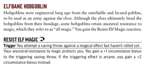 "Elfbane Hobgoblin. Hobgoblins were engineered long ago from the unreliable and fecund goblins, to be used as an army against the elves. Although the elves ultimately freed the hobgoblins from their bondage, some hobgoblins retain ancestral resistance to magic, which they refer to as ""elf magic."" You gain the Resist Elf Magic reaction. RESIST ELF MAGIC (reaction). Trigger: You attempt a saving throw against a magical effect but haven't rolled yet. Your ancestral resistance to magic protects you. You gain a +1 circumstance bonus to the triggering saving throw. If the triggering effect is arcane, you gain a +2 circumstance bonus instead."