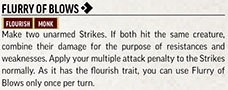 Flurry of Blows [one-action]. Flourish. Monk. Make two unarmed Strikes. If both hit the same creature, combine their damage for the purpose of resistances and weaknesses. Apply your multiple attack penalty to the Strikes normally. As it has the flourish trait, you can use Flurry of Blows only once per turn.