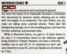 Mountain Stance [one-action]. Feat 1. Monk. Stance.  Requirements: You are unarmored and touching the ground. You enter the stance of an implacable mountain—a technique first discovered by dwarven monks—allowing you to strike with the weight of an avalanche. The only Strikes you can make are falling stone unarmed attacks. These deal 1d8 bludgeoning damage; are in the brawling group; and have the forceful, nonlethal, and unarmed traits.