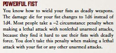 Powerful Fist. You know how to wield your fists as deadly weapons. The damage die for your fist changes to 1d6 instead of 1d4. Most people take a –2 circumstance penalty when making a lethal attack with nonlethal unarmed attacks, because they find it hard to use their fists with deadly force. You don't take this penalty when making a lethal attack with your fist or any other unarmed attacks.