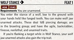 Wolf Stance [one-action]. Feat 1. Monk. Stance.  Requirements: You are unarmored. You enter the stance of a wolf, low to the ground with your hands held like fanged teeth. You can make wolf jaw unarmed attacks. These deal 1d8 piercing damage; are in the brawling group; and have the agile, backstabber, finesse, nonlethal, and unarmed traits.