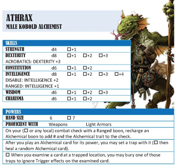 Adventure Card Game card: Athrax. Male Kobold Alchemist.  Skills: Strength -  d4. checkbox +1. Dexterity - d8. checkbox +1 checkbox +2 checkbox +3. Acrobatics: Dexterity +3. Constitution - d6. checkbox +1 checkbox +2. Intelligence - d8. Checkbox +1 checkbox +2 checkbox +3 checkbox +4. Disable: Intelligence +2. Ranged: Intelligence +1. Wisdom - d6. Checkbox +1 checkbox +2 checkbox +3. Charisma - d6. Checkbox +1 checkbox +2. Powers:  Hand size: 6. Checkbox 7. Proficient with: Weapons, Light Armors. - On your (checkbox or any local) combat check with a Ranged boon, recharge an Alchemical boon to add # and the Alchemical trait to the check.  - After you play an Alchemical card for its power, you may set a trap with it (checkbox then heal a random Alchemical card). - Checkbox. When you examine a card at a trapped location, you may bury one of those traps to ignore Trigger effects on the examined card.