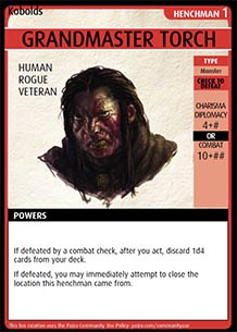 Adventure Card Game card: Grandmaster Torch. Henchman 1. Human. Rogue. Veteran. Type: Monster. Check to defeat. Charisma / Diplomacy 4 + # OR Combat 10 + ##. Powers: If defeated by a combat check, after you act, discard 1d4 cards from your deck. If defeated, you m ay immediately attempt to close the location this henchman came from.