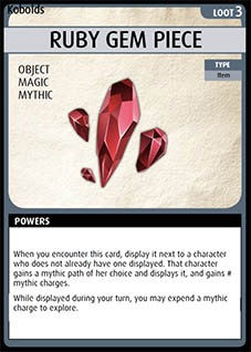 Adventure Card Game card: Ruby Gem Piece. Loot 3. Object. Magic. Mythic.  Type: Item. Powers: When you encounter this card, display it next to a character who does not already have one displayed. That character gains a mythic path of her choice and displays it, and gains # mythic charges. While displayed during your turn, you may expend a mythic charge to explore.