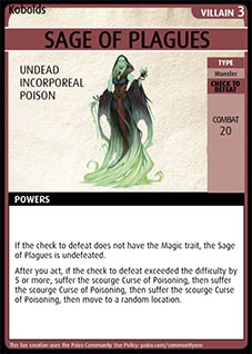 Adventure Card Game card: Sage of Plagues. Villain 3. Undead. Incorporeal. Poison.  Type: Monster. Check to defeat. Combat 20. Powers: If the check to defeat does not have the Magic trait, the Sage of Plagues is undefeated. After you act, if the check to defeat exceeded the difficulty by 5 or more, suffer the scourge Curse of Poisoning, then suffer the scourge Curse of Poisoning, then suffer the scourge Curse of Poisoning, then move to a random location.