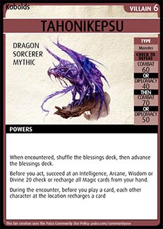 Adventure Card Game card: Tahonikepsu. Villain 6. Dragon. Sorcerer. Mythic. Type: Monster. Check to defeat. Combat 60 OR Diplomacy 40 THEN Combat 70 OR Diplomacy 50. Powers: When encountered, shuffle the blessings deck, then advance the blessings deck. Before you act, succeed at an Intelligence, Arcane, Wisdom, or Divine 20 check or recharge all Magic cards from your hand.  During the encounter, before you play a card, each other character at the location recharges a card.