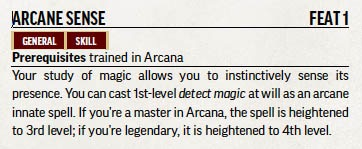 Arcane Sense. Feat 1. General. Skill. Prerequisites: trained in Arcana. Description: Your study of magic allows you to instinctively sense its presence. You can cast 1st-level *detect magic* at will as an arcane innate spell. If you're a master in Arcana, the spell is heightened to 3rd level; if you're legendary, it is heightened to 4th level.