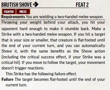 Brutish Shove. One action. Feat 2. Fighter. Press. Requirements: You are wielding a two-handed melee weapon.  Description: Throwing your weight behind your attack, you hit your opponent hard enough to make it stumble back. Make a Strike with a two-handed melee weapon. If you have a target that is your size or smaller, that creature is flat-footed until the end of your current turn, and you can automatically Shove it, with the same benefits as the Shove action (including the critical success effect, if your Strike was a critical hit). If you move to follow the target, your movement doesn't trigger reactions.  This Strike has the following failure effect: The target becomes flat-footed until the end of your current turn.