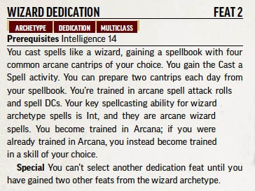 Wizard Dedication. Feat 2. Archetype. Dedication. Multiclass. Prerequisites: Intelligence 14. Description: You cast spells like a wizard, gaining a spell book with four common arcane cantrips of your choice. You gain the Cast a Spell activity. You can prepare two cantrips each day from your spell book. You're trained in arcane spell attack rolls and spell DCs.Your key spell casting ability for wizard archetype spells is Int, and they are arcane wizard spells. You become trained in Arcana; if you were already trained in Arcana, you instead become trained in a skill of your choice. Special: You can't select another dedication feat until you have gained two other feats from the wizard archetype.