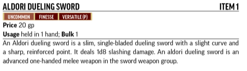 Aldori Dueling Sword, Item 1. Uncommon, Finesse, Versatile(P). An Aldori dueling sword is a slim, single-bladed dueling sword with a slight curve and a sharp, reinforced point.