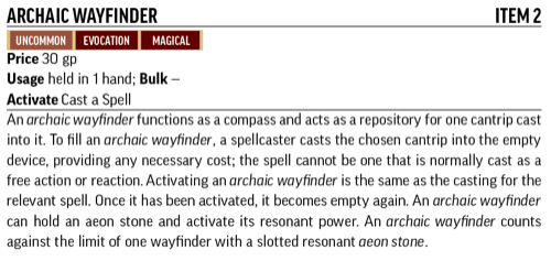 Archaic Wayfinder, Item 2. Uncommon, Evocation, Magical. An archaic wayfinder functions as a compass and acts as a repository for one cangtrip cast into it.