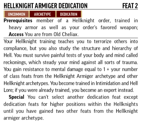 Hellknight Armiger Dedication, Feat 2. Uncommon, Archetype, Dedication. Prerequisites: member of a Hellknight order; trained in heavy armor as well as your order's favorite weapon. Access: You are from  Old Cheliax. Your Hellknight training teaches you to terrorize others into compliance, but you also study the stricture and hierarchy of Hell.