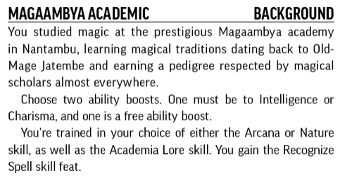 Magaambya Academic, Background. You studied magic at the prestigious Magaambya academy in Nantambu, learning magical traditions dating back to Old-Mage Jatembe and earning a pedigree respected by magical scholars almost everywhere.
