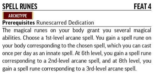 Spell Runes, Feat 4. Archetype. Prerequisites: Runescarred Dedication. The magical runes on your body grant you several magical abilities.
