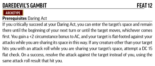 Daredevil's Gambit, Feat 12, Archetype. Prerequisites: Daring Act. If you critically succeed at your Daring Act, you can enter the target's space and remain there until the beginning of your next turn or until the target moves, whichever comes first. You gain a +2 circumstance bonus to AC, and your target is flat-footed against your attacks while you are sharing its space in this way. If any creature other than your target hits you with an attack roll while you are sharing your target's space, attempt a DC 15 flat check. On a success, resolve the attack against the target instead of you, using the same attack roll result that hit you.