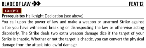 Blade of Law, Feat 12. Archetype. Prerequisites Hellknight Dedication. You call upon the power of law and make a weapon or unarmed Strike against a foe you have witnessed breaking or disrespecting the law or otherwise acting disorderly. The Strike deals two extra weapon damage dice if the target of your Strike is chaotic. Whether or not the target is chaotic, you can choose to convert all the physical damage from the attack into lawful damage.