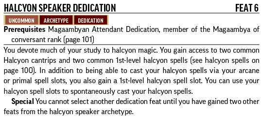 Halcyon Speaker Dedication, Feat 6. Uncommon, Archetype, Dedication. Prerequisites: Magaambyan Attendant Dedication, member of the Magaambya of conversant rank. You devote much of your study to halcyon magic. You gain access to two common Halcyon cantrips and two common 1st-level halcyon spells. In addition to being able to cast your halcyon spells via your arcane or primal spell slots, you also gain a 1st-level halcyon spell slot. You can use your halcyon spell slots to spontaneously cast your halcyon spells. Special: You cannot select another dedication feat until you have gained two other feats from the halcyon speaker archetype. Halcyon magic has been practiced by the Magaambya for a long time, but the researchers and staff at the university aren't content to rest on their laurels. The Magaambya has plenty of teachers to pass down their current traditions, but also continue researching ways that other traditions of magic might be combined: arcane magic pulsing with the power of the divine, or occult secrets locked away in ancient, primal monuments.