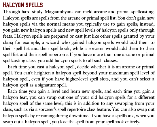 Halcyon Spells. Through hard study, Magaambyans can meld arcane and primal spellcasting. Halcyon spells are spells from the arcane or primal spell list. You don't gain new halcyon spells via the normal means you typically use to gain spells; instead, you gain new halcyon spells and new spell levels of halcyon spells only through feats. Halcyon spells are prepared or cast just like other spells granted by your class; for example, a wizard who gained halcyon spells would add them to their spell list and their spellbook, while a sorcerer would add them to their spell list and their spell repertoire. If you have more than one arcane or primal spellcasting class, you add halcyon spells to all such classes. Each time you cast a halcyon spell, decide whether it is an arcane or primal spell. You can't heighten a halcyon spell beyond your maximum spell level of halcyon spell, even if you have higher-level spell slots, and you can't select a halcyon spell as a signature spell. Each time you gain a level and learn new spells, and each time you gain a halcyon feat, you can swap out one of your old halcyon spells for a different halcyon spell of the same level; this is in addition to any swapping from your class, such as via a sorcerer's spell repertoire class feature. You can also swap out halcyon spells by retraining during downtime. If you have a spellbook, when you swap out a halcyon spell, you lose the spell from your spellbook entirely.