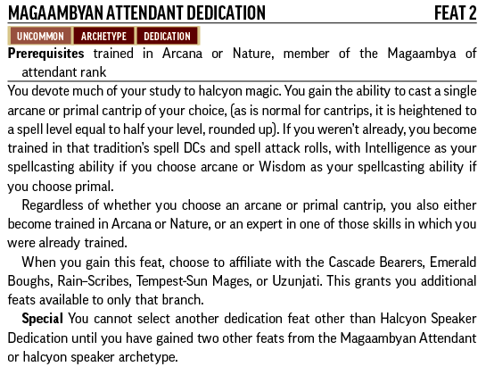 Magaambyan Attendant Dedication, Feat 2. Uncommon, Archetype, Dedication. Prerequisites: trained in Arcana or Nature, member of the Magaambya of attendant rank. You devote much of your study to halcyon magic. You gain the ability to cast a single arcane or primal cantrip of your choice, (as is normal for cantrips, it is heightened to a spell level equal to half your level, rounded up). If you weren't already, you become trained in that tradition's spell DCs and spell attack rolls, with Intelligence as your spellcasting ability if you choose arcane or Wisdom as your spellcasting ability if you choose primal. Regardless of whether you choose an arcane or primal cantrip, you also either become trained in Arcana or Nature, or an expert in one of those skills in which you were already trained. When you gain this feat, choose to affiliate with the Cascade Bearers, Emerald Boughs, Rain–Scribes, Tempest-Sun Mages, or Uzunjati. This grants you additional feats available to only that branch. Special: You cannot select another dedication feat other than Halcyon Speaker Dedication until you have gained two other feats from the Magaambyan Attendant or halcyon speaker archetype.