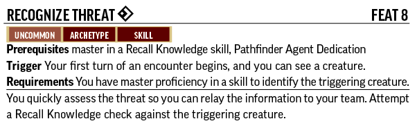 Recognize Threat, Feat 8. Uncommon, Archetype, Skill. Prerequisites: master in a Recall Knowledge skill, Pathfinder Agent Dedication. Trigger: Your first turn of an encounter begins, and you can see a creature. Requirements: You have master proficiency in a skill to identify the triggering creature. You quickly assess the threat so you can relay the information to your team. Attempt a Recall Knowledge check against the triggering creature.