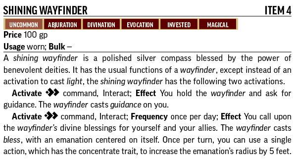 Shining Wayfinder, Item 4. Uncommon, Abjuration, Divination, Evocation, Invested, Magical. A shining wayfinder is a polished silver compass blessed by the power of benevolent deities. It has the usual functions of a wayfinder, except instead of an activation to cast light, the shining wayfinder has the following two activations. Activate: command, interact; Effect: You hold the wayfinder and ask for guidance. The wayfinder casts guidance on you. Activate: command, interact; Frequency: once per day; Effect: You call upon the wayfinder's divine blessings for yourself and your allies. The wayfinder casts bless, with an emanation centered on itself. Once per turn, you can use a single action, which has the concentrate trait, to increase the emanation's radius by 5 feet.