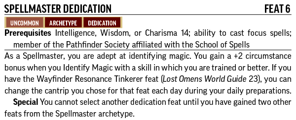 Spellmaster Dedication, Feat 6. Uncommon, Archetype, Dedication. Prerequisites: Intelligence, Wisdom, or Charisma 14; ability to cast focus spells; member of the Pathfinder Society affiliated with the School of Spells. As a Spellmaster, you are adept at identifying magic. You gain a +2 circumstance bonus when you Identify Magic with a skill in which you are trained or better. If you have the Wayfinder Resonance Tinkerer feat (Lost Omens World Guide 23), you can change the cantrip you chose for that feat each day during your daily preparations.