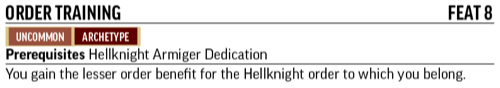 Order Training, Feat 8. Uncommon, Archetype. Prerequisites Hellknight Armiger Dedication. You gain the lesser order benefit that matches the Hellknight order to which you belong.