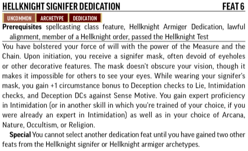 Hellknight Signifer Dedication, Feat 6. Uncommon, Archetype, Dedication. Prerequisites spellcasting class feature, Hellknight Armiger Dedication, lawful alignment, member of a Hellknight order, passed the Hellknight Test. You have bolstered your force of will with the power of the Measure and the Chain. Upon initiation, you receive a signifier mask, often devoid of eyeholes or other decorative features. The mask doesn't obscure your vision, though it makes it impossible for others to see your eyes. While wearing your signifer's mask, you gain +1 circumstance bonus to Deception checks to Lie, Intimidation checks, and Deception DCs against Sense Motive. You gain expert proficiency in Intimidation (or in another skill in which you're trained of your choice if you were already an expert in Intimidation) as well as in your choice of Arcana, Nature, Occultism, or Religion. Special: You cannot select another dedication feat until you have gained two other feats from the Hellknight signifer or Hellknight armiger archetypes.