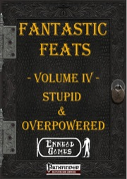 Fantastic Feats, Volume IV: Stupid & Overpowered Feats (PFRPG) PDF
