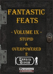 Fantastic Feats, Volume IX: Stupid & Overpowered 2 (PFRPG) PDF